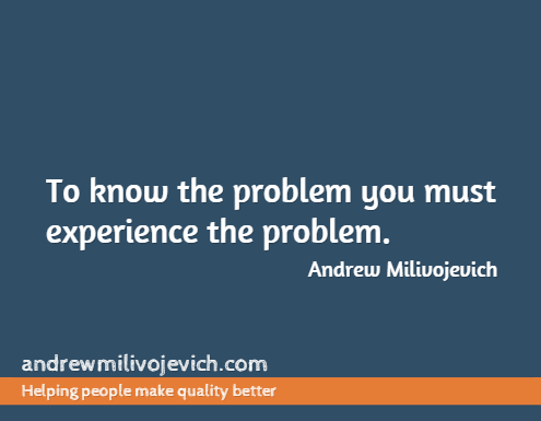 To Know the Problem You Must Experience the Problem